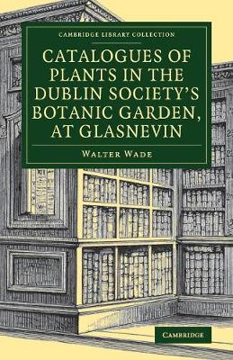 Cambridge Library Collection - Botany and Horticulture: Catalogues of Plants in the Dublin Society's Botanic Garden, at Glasnevin (Paperback)