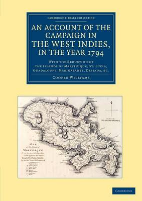 An Account of the Campaign in the West Indies, in the Year 1794: With the Reduction of the Islands of Martinique, St Lucia, Guadaloupe, Marigalante, Desiada, etc. - Cambridge Library Collection - History (Paperback)