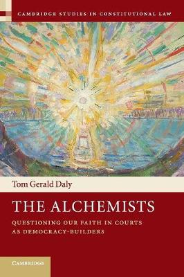 The Alchemists: Questioning our Faith in Courts as Democracy-Builders - Cambridge Studies in Constitutional Law (Paperback)