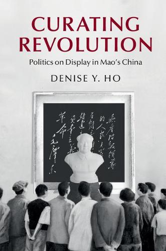 Cambridge Studies in the History of the People's Republic of China: Curating Revolution: Politics on Display in Mao's China (Paperback)