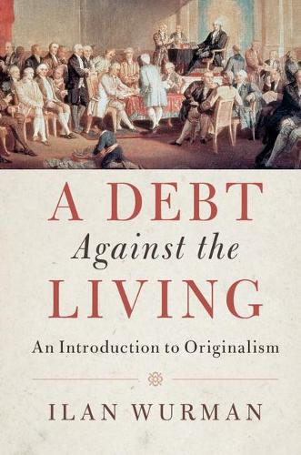 A Debt Against the Living: An Introduction to Originalism (Paperback)