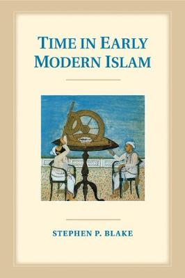 Time in Early Modern Islam: Calendar, Ceremony, and Chronology in the Safavid, Mughal and Ottoman Empires (Paperback)