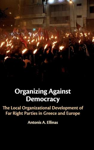 Organizing Against Democracy: The Local Organizational Development of Far Right Parties in Greece and Europe (Hardback)