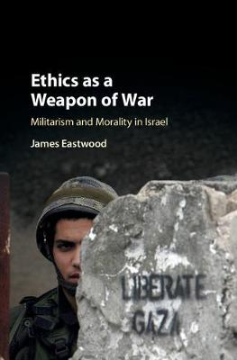 Ethics as a Weapon of War: Militarism and Morality in Israel (Hardback)