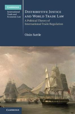 Cambridge International Trade and Economic Law: Distributive Justice and World Trade Law: A Political Theory of International Trade Regulation Series Number 36 (Hardback)