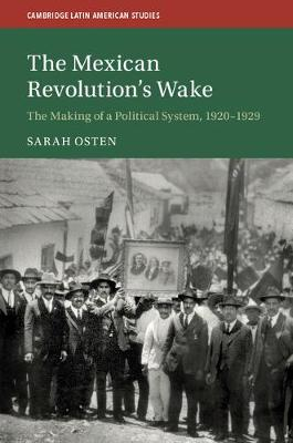 Cambridge Latin American Studies: The Mexican Revolution's Wake: The Making of a Political System, 1920-1929 Series Number 108 (Hardback)