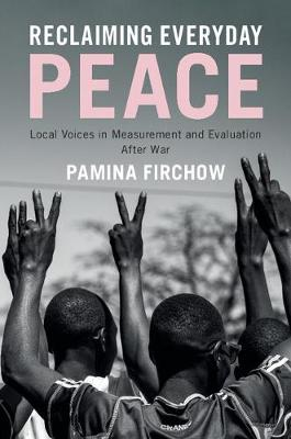 Reclaiming Everyday Peace: Local Voices in Measurement and Evaluation After War (Hardback)