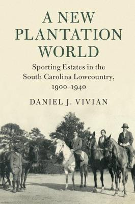 Cambridge Studies on the American South: A New Plantation World : Sporting Estates in the South Carolina Lowcountry, 1900-1940 (Hardback)