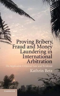 Proving Bribery, Fraud and Money Laundering in International Arbitration: On Applicable Criminal Law and Evidence (Hardback)