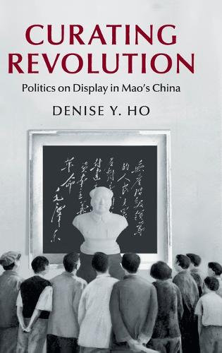 Curating Revolution: Politics on Display in Mao's China - Cambridge Studies in the History of the People's Republic of China (Hardback)