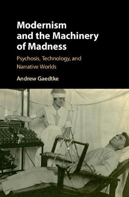 Modernism and the Machinery of Madness: Psychosis, Technology, and Narrative Worlds (Hardback)