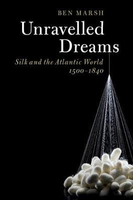 Unravelled Dreams: Silk and the Atlantic World, 1500-1840 (Hardback)