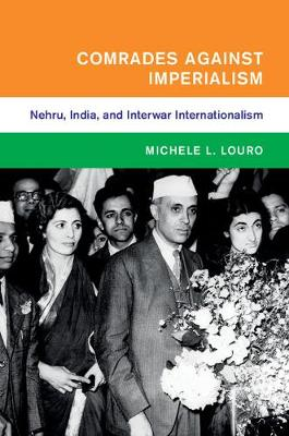 Global and International History: Comrades against Imperialism: Nehru, India, and Interwar Internationalism (Hardback)