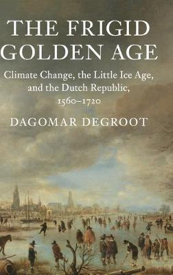 Studies in Environment and History: The Frigid Golden Age: Climate Change, the Little Ice Age, and the Dutch Republic, 1560-1720 (Hardback)