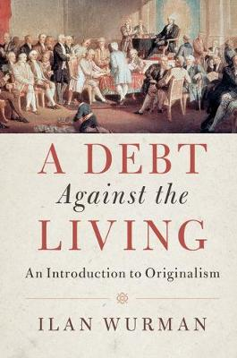 A Debt Against the Living: An Introduction to Originalism (Hardback)