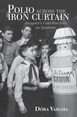 Polio Across the Iron Curtain: Hungary's Cold War with an Epidemic - Global Health Histories (Hardback)