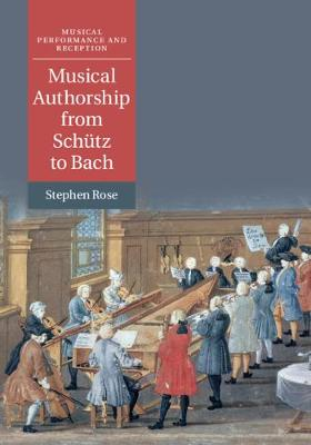 Musical Authorship from Schutz to Bach - Musical Performance and Reception (Hardback)