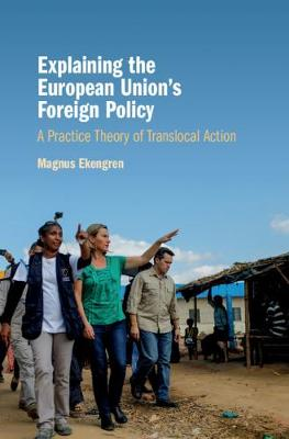 Explaining the European Union's Foreign Policy: A Practice Theory of Translocal Action (Hardback)