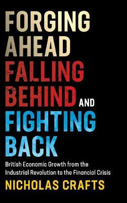 Forging Ahead, Falling Behind and Fighting Back: British Economic Growth from the Industrial Revolution to the Financial Crisis (Hardback)