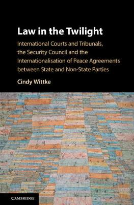 Law in the Twilight: International Courts and Tribunals, the Security Council and the Internationalisation of Peace Agreements between State and Non-State Parties (Hardback)