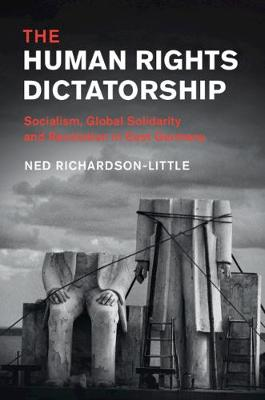 The Human Rights Dictatorship: Socialism, Global Solidarity and Revolution in East Germany - Human Rights in History (Hardback)