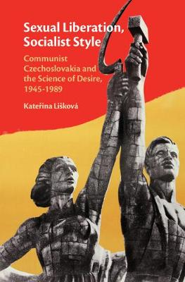 Sexual Liberation, Socialist Style: Communist Czechoslovakia and the Science of Desire, 1945-1989 (Hardback)