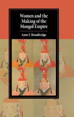 Cambridge Studies in Islamic Civilization: Women and the Making of the Mongol Empire (Hardback)