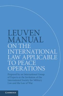 Leuven Manual on the International Law Applicable to Peace Operations: Prepared by an International Group of Experts at the Invitation of the International Society for Military Law and the Law of War (Hardback)