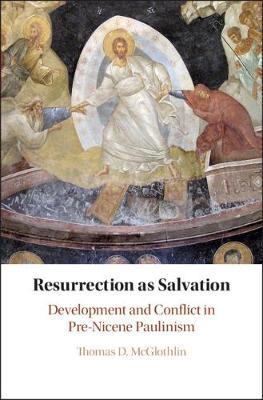 Resurrection as Salvation: Development and Conflict in Pre-Nicene Paulinism (Hardback)
