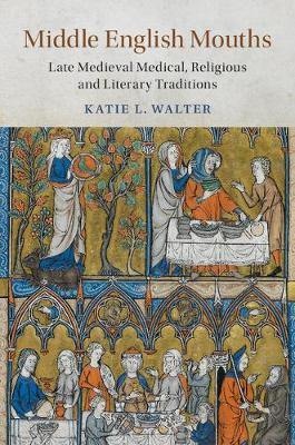 Middle English Mouths: Late Medieval Medical, Religious and Literary Traditions - Cambridge Studies in Medieval Literature (Hardback)