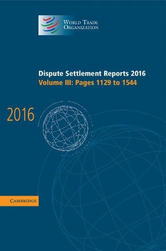 World Trade Organization Dispute Settlement Reports Dispute Settlement Reports 2016: Pages 1129 to 1544 Volume 3 (Hardback)