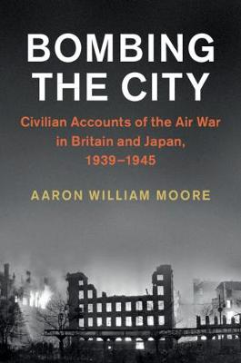 Bombing the City: Civilian Accounts of the Air War in Britain and Japan, 1939-1945 - Studies in the Social and Cultural History of Modern Warfare (Hardback)