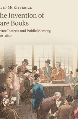 The Invention of Rare Books: Private Interest and Public Memory, 1600-1840 (Hardback)