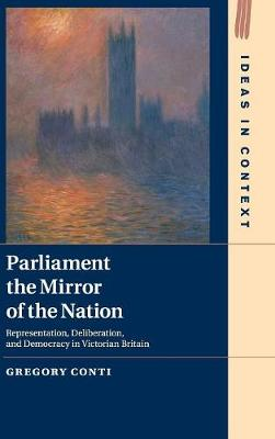 Parliament the Mirror of the Nation: Representation, Deliberation, and Democracy in Victorian Britain - Ideas in Context (Hardback)