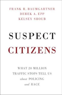 Suspect Citizens: What 20 Million Traffic Stops Tell Us About Policing and Race (Hardback)