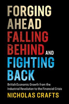 Forging Ahead, Falling Behind and Fighting Back: British Economic Growth from the Industrial Revolution to the Financial Crisis (Paperback)