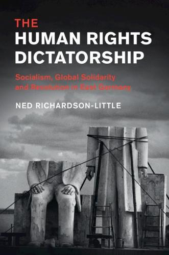 The Human Rights Dictatorship: Socialism, Global Solidarity and Revolution in East Germany - Human Rights in History (Paperback)