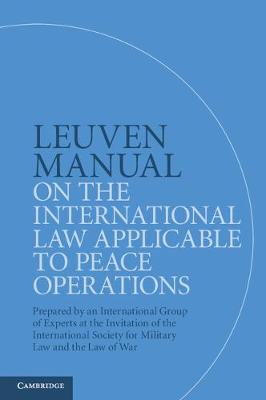 Leuven Manual on the International Law Applicable to Peace Operations: Prepared by an International Group of Experts at the Invitation of the International Society for Military Law and the Law of War (Paperback)