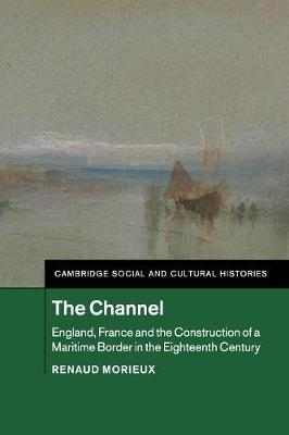 Cambridge Social and Cultural Histories: The Channel: England, France and the Construction of a Maritime Border in the Eighteenth Century Series Number 23 (Paperback)