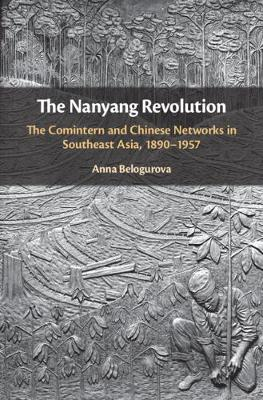 The Nanyang Revolution: The Comintern and Chinese Networks in Southeast Asia, 1890-1957 (Hardback)