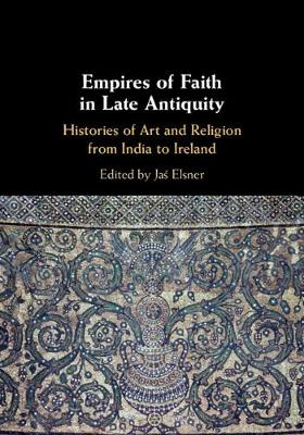 Empires of Faith in Late Antiquity: Histories of Art and Religion from India to Ireland (Hardback)