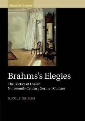 Music in Context: Brahms's Elegies: The Poetics of Loss in Nineteenth-Century German Culture (Hardback)