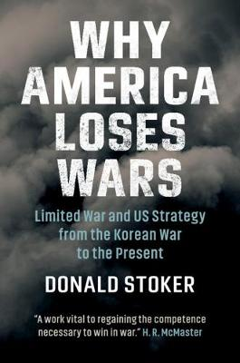 Why America Loses Wars: Limited War and US Strategy from the Korean War to the Present (Hardback)