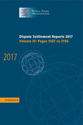 Dispute Settlement Reports 2017: Volume 4, Pages 1587 to 2196 - World Trade Organization Dispute Settlement Reports (Hardback)