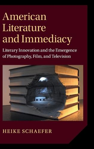 American Literature and Immediacy: Literary Innovation and the Emergence of Photography, Film, and Television - Cambridge Studies in American Literature and Culture (Hardback)