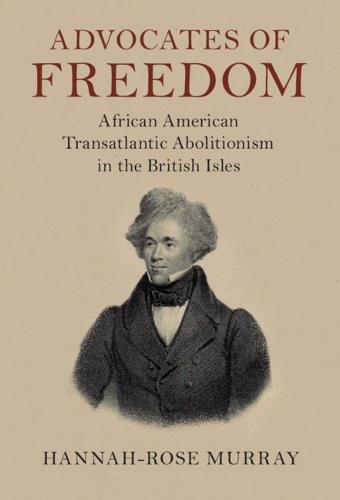 Advocates of Freedom: African American Transatlantic Abolitionism in the British Isles - Slaveries since Emancipation (Hardback)