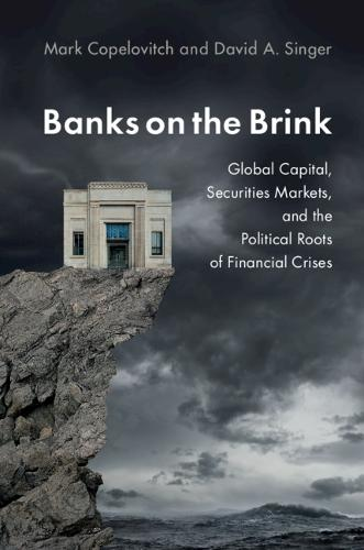 Banks on the Brink: Global Capital, Securities Markets, and the Political Roots of Financial Crises - Political Economy of Institutions and Decisions (Hardback)