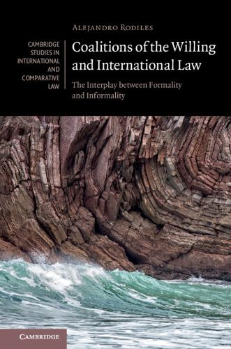 Cambridge Studies in International and Comparative Law: Coalitions of the Willing and International Law: The Interplay between Formality and Informality Series Number 135 (Hardback)