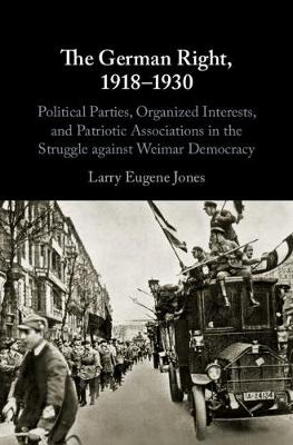 The German Right, 1918-1930: Political Parties, Organized Interests, and Patriotic Associations in the Struggle against Weimar Democracy (Hardback)