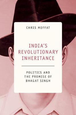 India's Revolutionary Inheritance: Politics and the Promise of Bhagat Singh (Hardback)